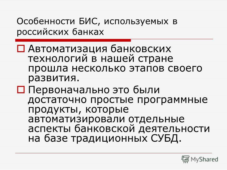Особенности БИС, используемых в российских банках Автоматизация банковских технологий в нашей стране прошла несколько этапов своего развития. Первоначально это были достаточно простые программные продукты, которые автоматизировали отдельные аспекты б