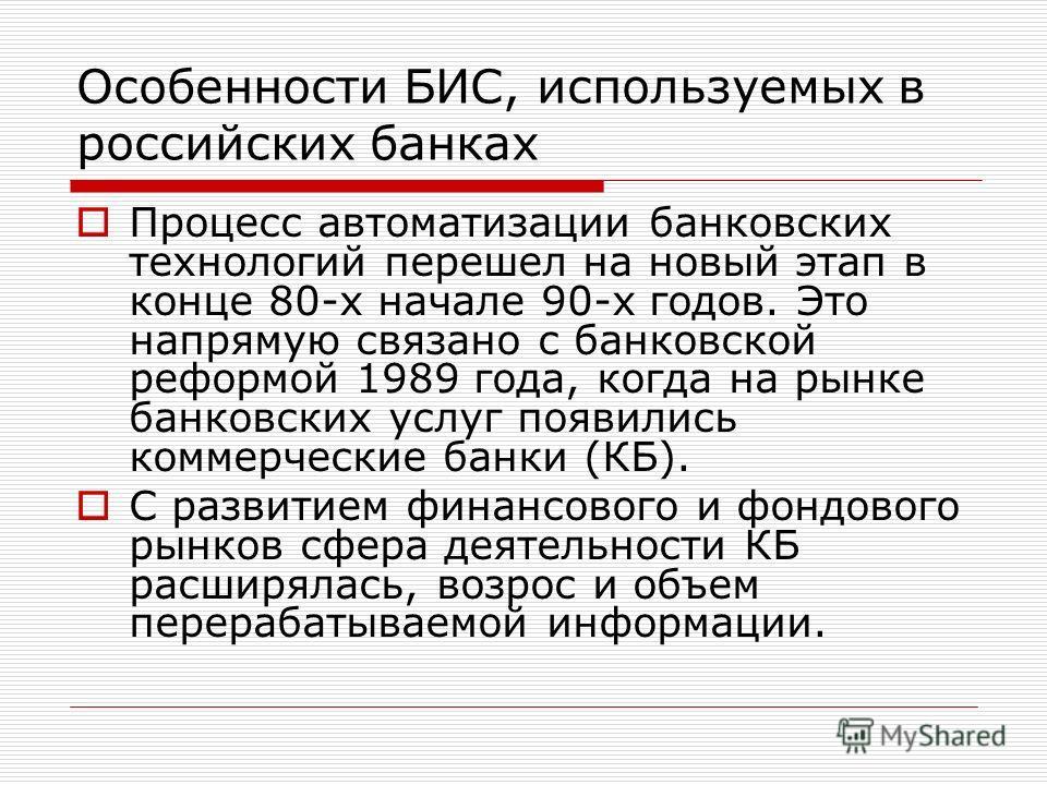 Особенности БИС, используемых в российских банках Процесс автоматизации банковских технологий перешел на новый этап в конце 80-х начале 90-х годов. Это напрямую связано с банковской реформой 1989 года, когда на рынке банковских услуг появились коммер