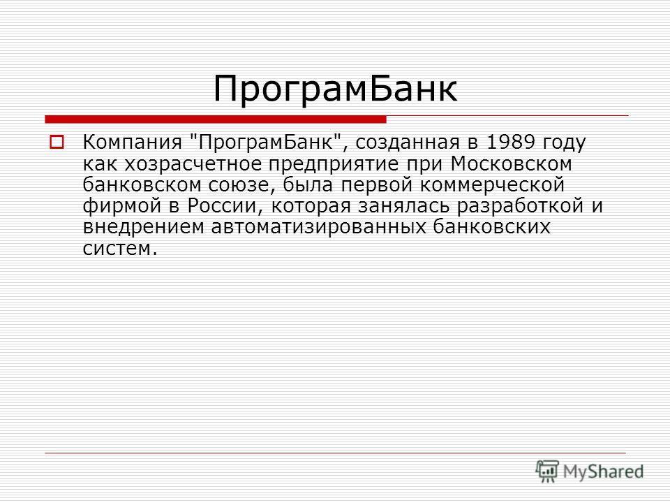 ПрограмБанк Компания ПрограмБанк, созданная в 1989 году как хозрасчетное предприятие при Московском банковском союзе, была первой коммерческой фирмой в России, которая занялась разработкой и внедрением автоматизированных банковских систем.