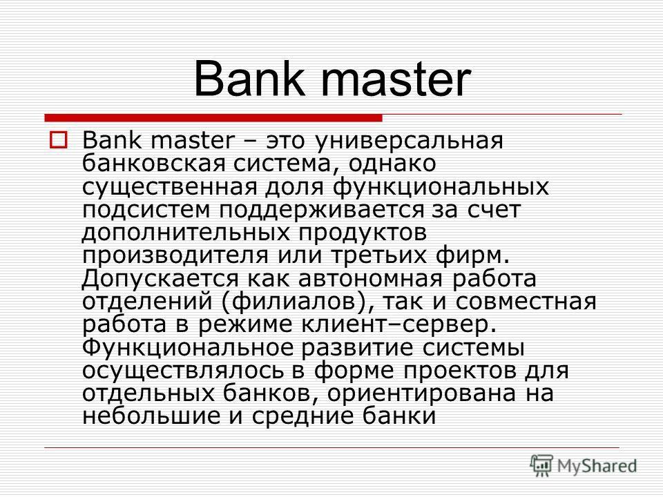 Bank master Bank master – это универсальная банковская система, однако существенная доля функциональных подсистем поддерживается за счет дополнительных продуктов производителя или третьих фирм. Допускается как автономная работа отделений (филиалов),