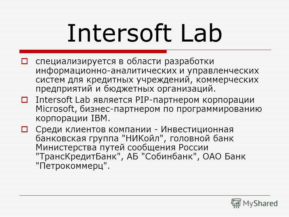 Intersoft Lab специализируется в области разработки информационно-аналитических и управленческих систем для кредитных учреждений, коммерческих предприятий и бюджетных организаций. Intersoft Lab является PIP-партнером корпорации Microsoft, бизнес-парт