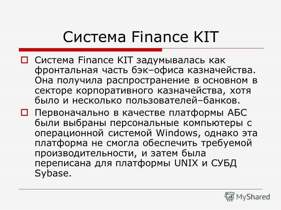 Система Finance KIT Система Finance KIT задумывалась как фронтальная часть бэк–офиса казначейства. Она получила распространение в основном в секторе корпоративного казначейства, хотя было и несколько пользователей–банков. Первоначально в качестве пла