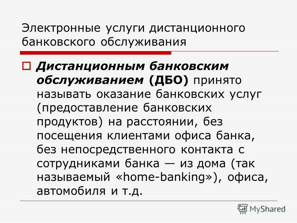 Электронные услуги дистанционного банковского обслуживания Дистанционным банковским обслуживанием (ДБО) принято называть оказание банковских услуг (предоставление банковских продуктов) на расстоянии, без посещения клиентами офиса банка, без непосре