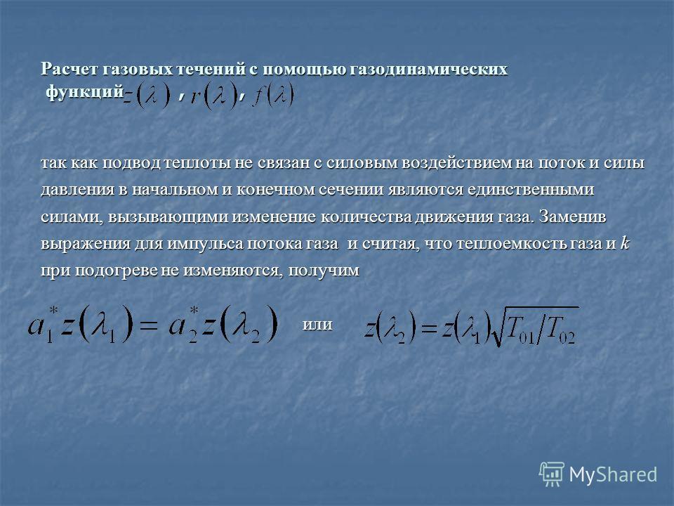 Расчет газовых течений с помощью газодинамических функций,, так как подвод теплоты не связан с силовым воздействием на поток и силы давления в начальном и конечном сечении являются единственными силами, вызывающими изменение количества движения газа.