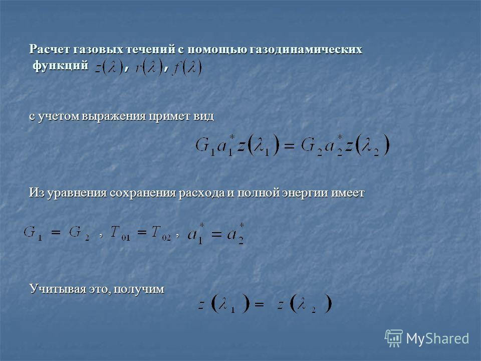Расчет газовых течений с помощью газодинамических функций,, с учетом выражения примет вид Из уравнения сохранения расхода и полной энергии имеет,,,, Учитывая это, получим