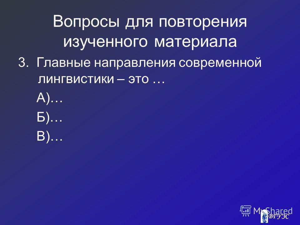 Вопросы для повторения изученного материала 3. Главные направления современной лингвистики – это … А)… Б)… В)…