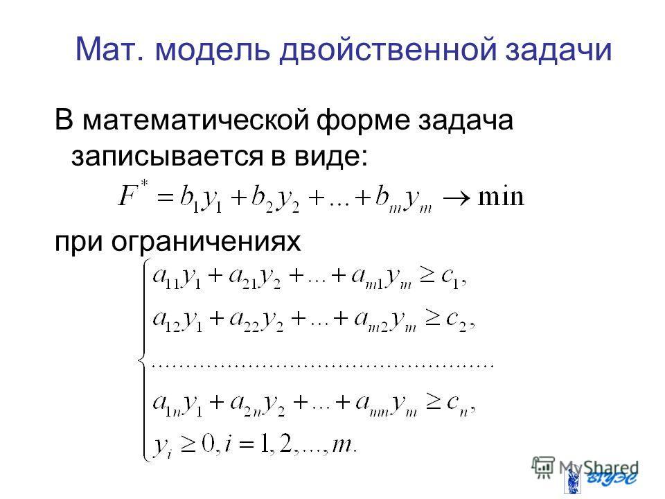 Мат. модель двойственной задачи В математической форме задача записывается в виде: при ограничениях