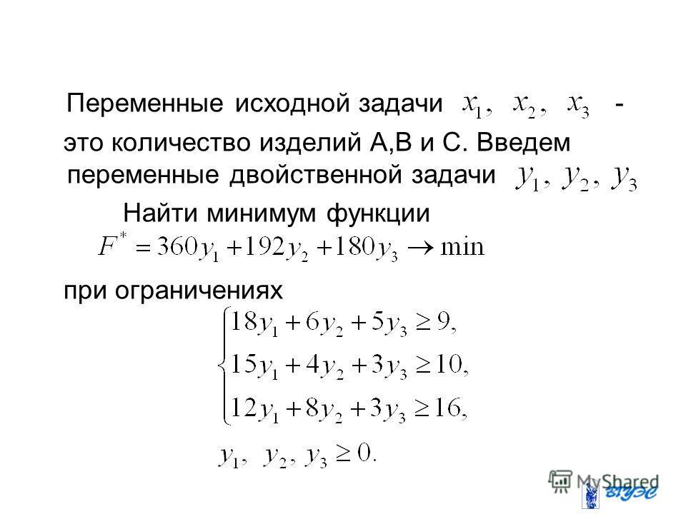 Переменные исходной задачи - это количество изделий А,В и С. Введем переменные двойственной задачи Найти минимум функции при ограничениях