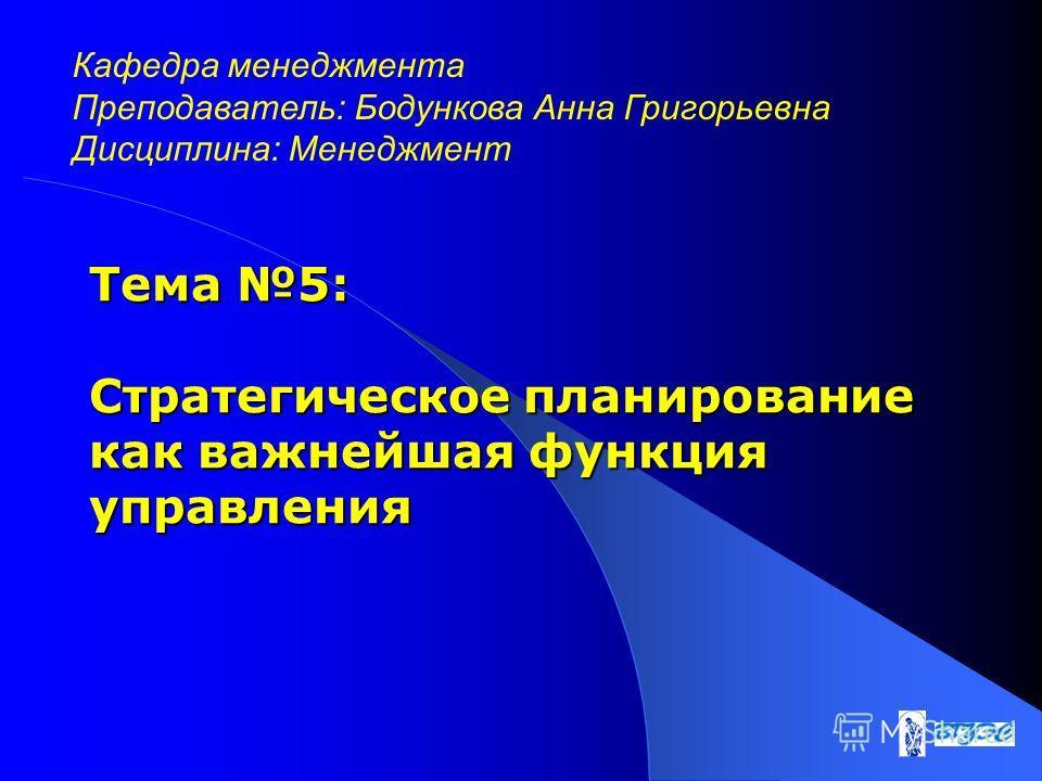 Тема 5: Стратегическое планирование как важнейшая функция управления Кафедра менеджмента Преподаватель: Бодункова Анна Григорьевна Дисциплина: Менеджмент