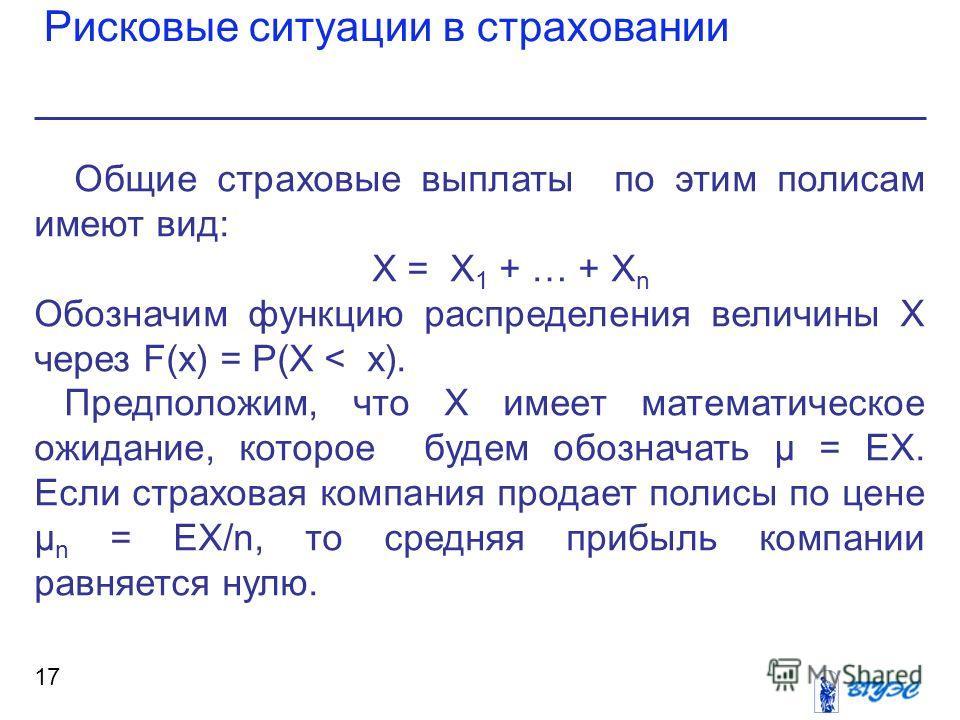 Рисковые ситуации в страховании 17 Общие страховые выплаты по этим полисам имеют вид: Х = Х 1 + … + Х n Обозначим функцию распределения величины Х через F(x) = Р(X < x). Предположим, что Х имеет математическое ожидание, которое будем обозначать μ = Е