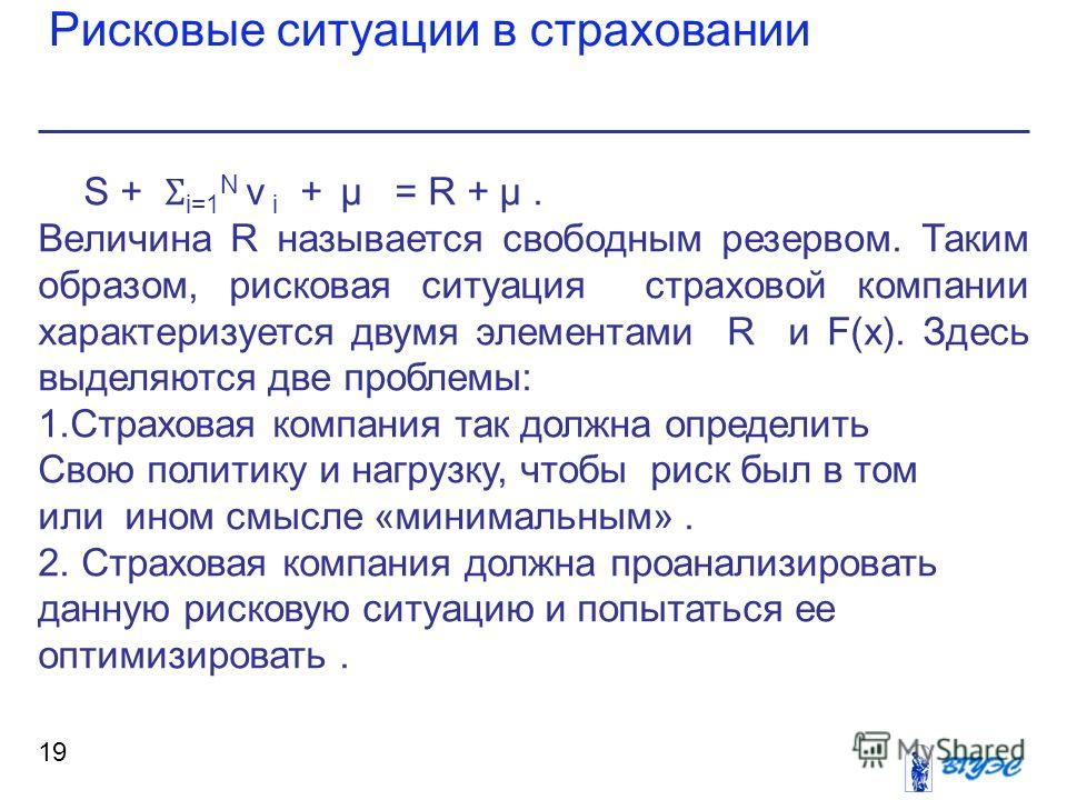 Рисковые ситуации в страховании 19 S + Ʃ i=1 N ν i + μ = R + μ. Величина R называется свободным резервом. Таким образом, рисковая ситуация страховой компании характеризуется двумя элементами R и F(x). Здесь выделяются две проблемы: 1.Страховая компан
