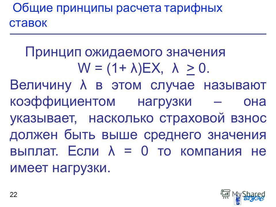 Общие принципы расчета тарифных ставок 22 Принцип ожидаемого значения W = (1+ λ)ЕХ, λ > 0. Величину λ в этом случае называют коэффициентом нагрузки – она указывает, насколько страховой взнос должен быть выше среднего значения выплат. Если λ = 0 то ко
