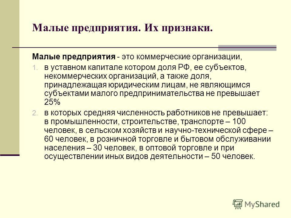 Малые предприятия. Их признаки. Малые предприятия - это коммерческие организации, 1. в уставном капитале котором доля РФ, ее субъектов, некоммерческих организаций, а также доля, принадлежащая юридическим лицам, не являющимся субъектами малого предпри