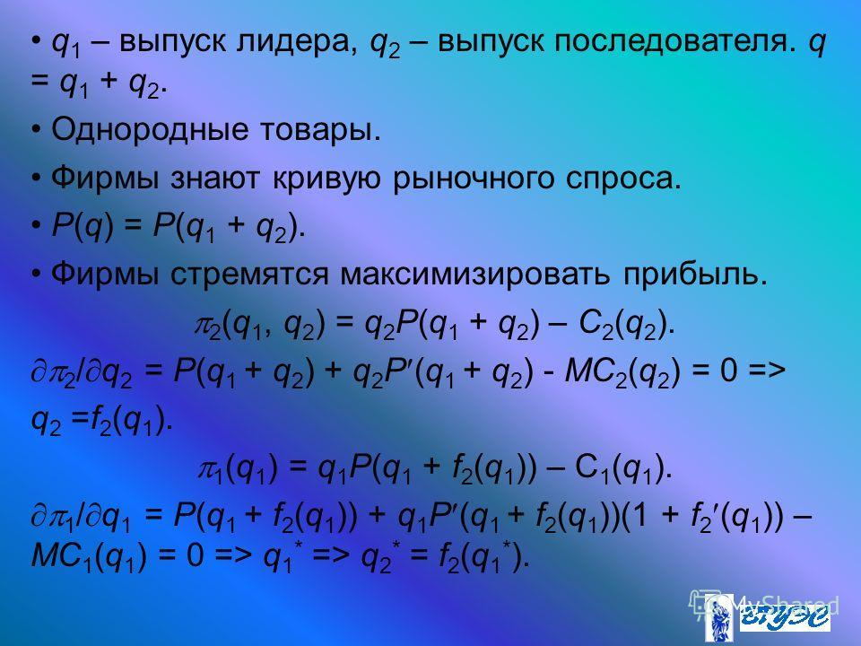 q 1 – выпуск лидера, q 2 – выпуск последователя. q = q 1 + q 2. Однородные товары. Фирмы знают кривую рыночного спроса. P(q) = P(q 1 + q 2 ). Фирмы стремятся максимизировать прибыль. 2 (q 1, q 2 ) = q 2 P(q 1 + q 2 ) – C 2 (q 2 ). 2 / q 2 = P(q 1 + q