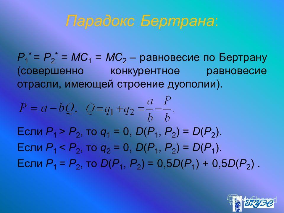 Парадокс Бертрана: P 1 * = P 2 * = MС 1 = MC 2 – равновесие по Бертрану (совершенно конкурентное равновесие отрасли, имеющей строение дуополии). Если P 1 > P 2, то q 1 = 0, D(P 1, P 2 ) = D(P 2 ). Если P 1 < P 2, то q 2 = 0, D(P 1, P 2 ) = D(P 1 ). Е
