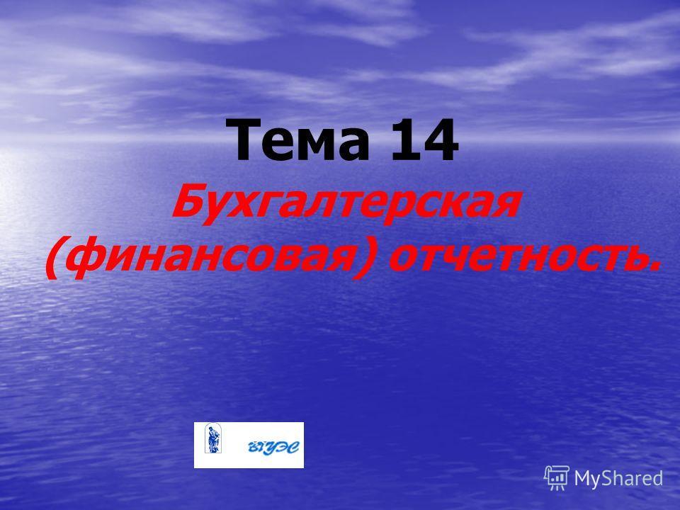 Тема 14 Бухгалтерская (финансовая) отчетность.