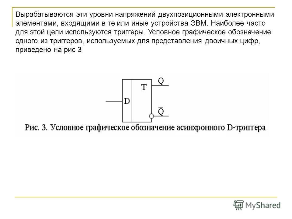 Вырабатываются эти уровни напряжений двухпозиционными электронными элементами, входящими в те или иные устройства ЭВМ. Наиболее часто для этой цели используются триггеры. Условное графическое обозначение одного из триггеров, используемых для представ