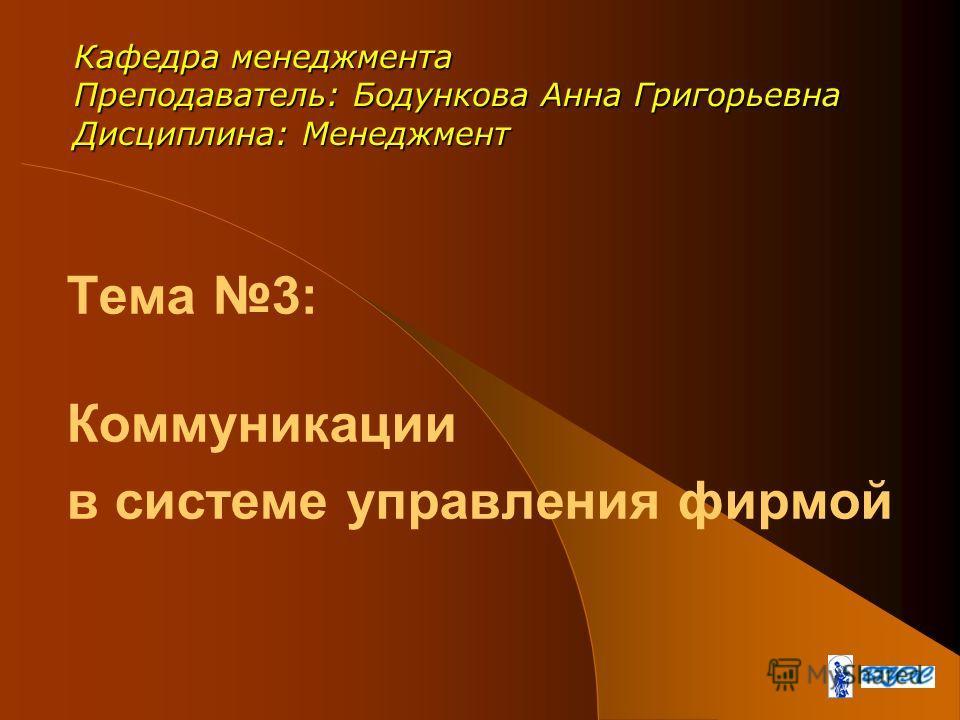 Тема 3: Коммуникации в системе управления фирмой Кафедра менеджмента Преподаватель: Бодункова Анна Григорьевна Дисциплина: Менеджмент