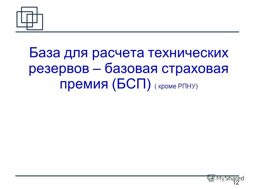 12 База для расчета технических резервов – базовая страховая премия (БСП) ( кроме РПНУ)