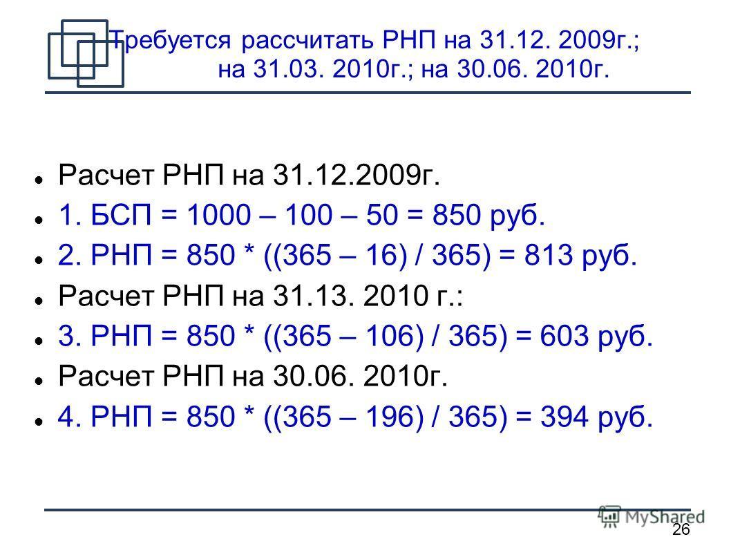 26 Требуется рассчитать РНП на 31.12. 2009г.; на 31.03. 2010г.; на 30.06. 2010г. Расчет РНП на 31.12.2009г. 1. БСП = 1000 – 100 – 50 = 850 руб. 2. РНП = 850 * ((365 – 16) / 365) = 813 руб. Расчет РНП на 31.13. 2010 г.: 3. РНП = 850 * ((365 – 106) / 3