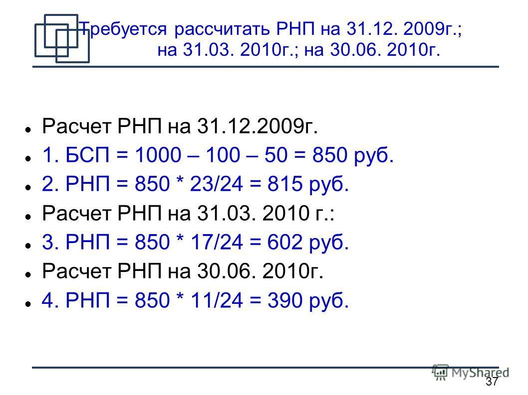 37 Требуется рассчитать РНП на 31.12. 2009г.; на 31.03. 2010г.; на 30.06. 2010г. Расчет РНП на 31.12.2009г. 1. БСП = 1000 – 100 – 50 = 850 руб. 2. РНП = 850 * 23/24 = 815 руб. Расчет РНП на 31.03. 2010 г.: 3. РНП = 850 * 17/24 = 602 руб. Расчет РНП н