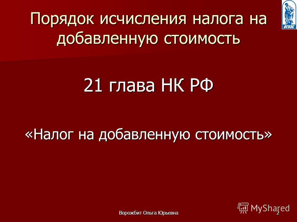 Ворожбит Ольга Юрьевна2 Порядок исчисления налога на добавленную стоимость 21 глава НК РФ «Налог на добавленную стоимость»