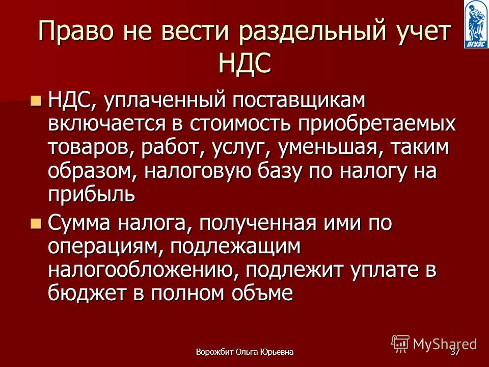 Ворожбит Ольга Юрьевна37 Право не вести раздельный учет НДС НДС, уплаченный поставщикам включается в стоимость приобретаемых товаров, работ, услуг, уменьшая, таким образом, налоговую базу по налогу на прибыль НДС, уплаченный поставщикам включается в