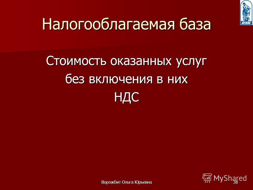 Ворожбит Ольга Юрьевна38 Налогооблагаемая база Стоимость оказанных услуг без включения в них НДС