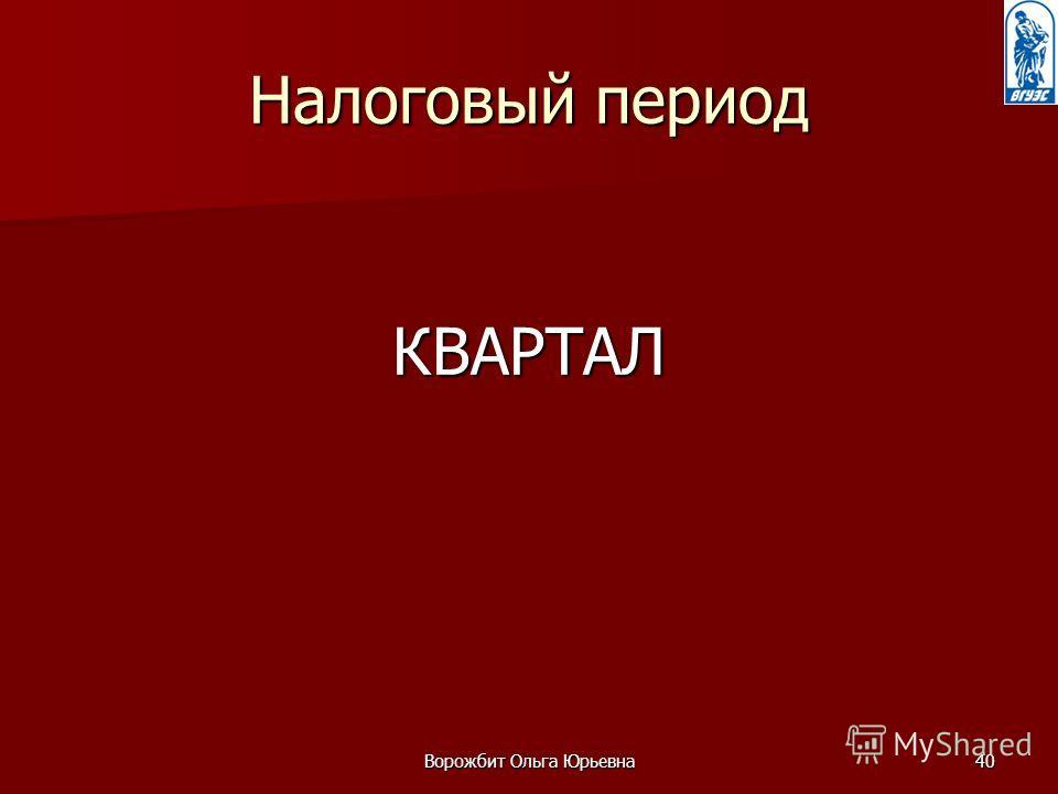 Ворожбит Ольга Юрьевна40 Налоговый период КВАРТАЛ