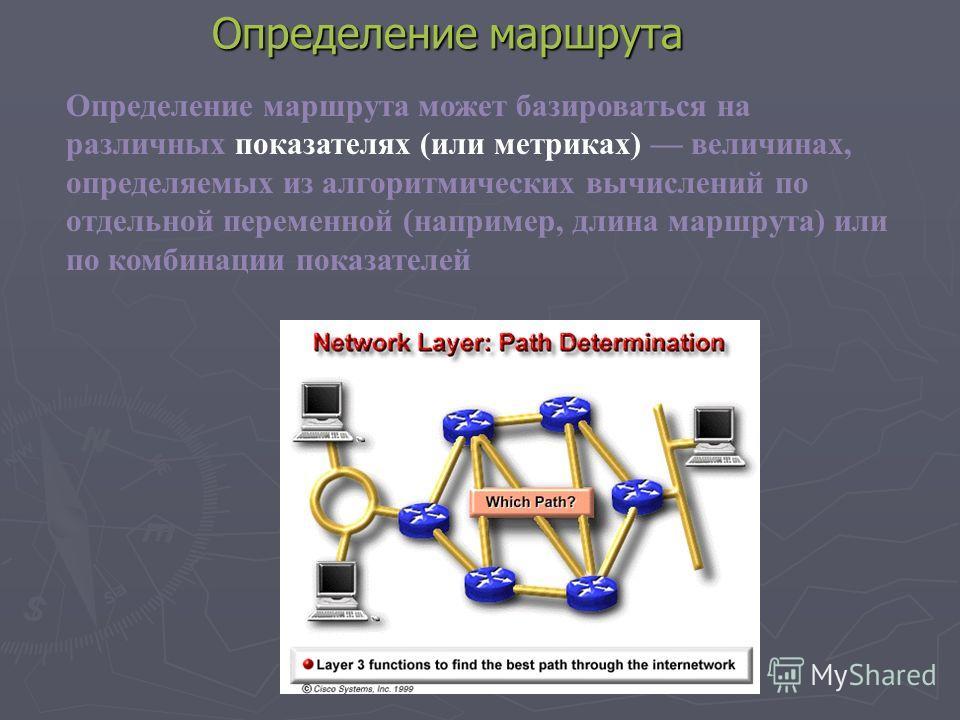 Определение маршрута Определение маршрута может базироваться на различных показателях (или метриках) величинах, определяемых из алгоритмических вычислений по отдельной переменной (например, длина маршрута) или по комбинации показателей
