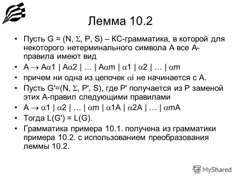 Лемма 10.2 Пусть G = (N,, P, S) – КС-грамматика, в которой для некоторого нетерминального символа А все А- правила имеют вид А A 1 | A 2 | … | A m | 1 | 2 | … | m причем ни одна из цепочек i не начинается с А. Пусть G'=(N,, P', S), где P' получается