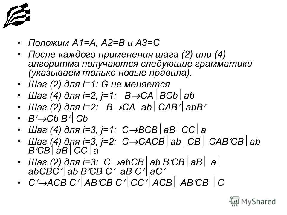 Положим A1=A, A2=B и A3=C После каждого применения шага (2) или (4) алгоритма получаются следующие грамматики (указываем только новые правила). Шаг (2) для i=1: G не меняется Шаг (4) для i=2, j=1: B CA BCb ab Шаг (2) для i=2: B CA ab CAB abB B Cb Шаг