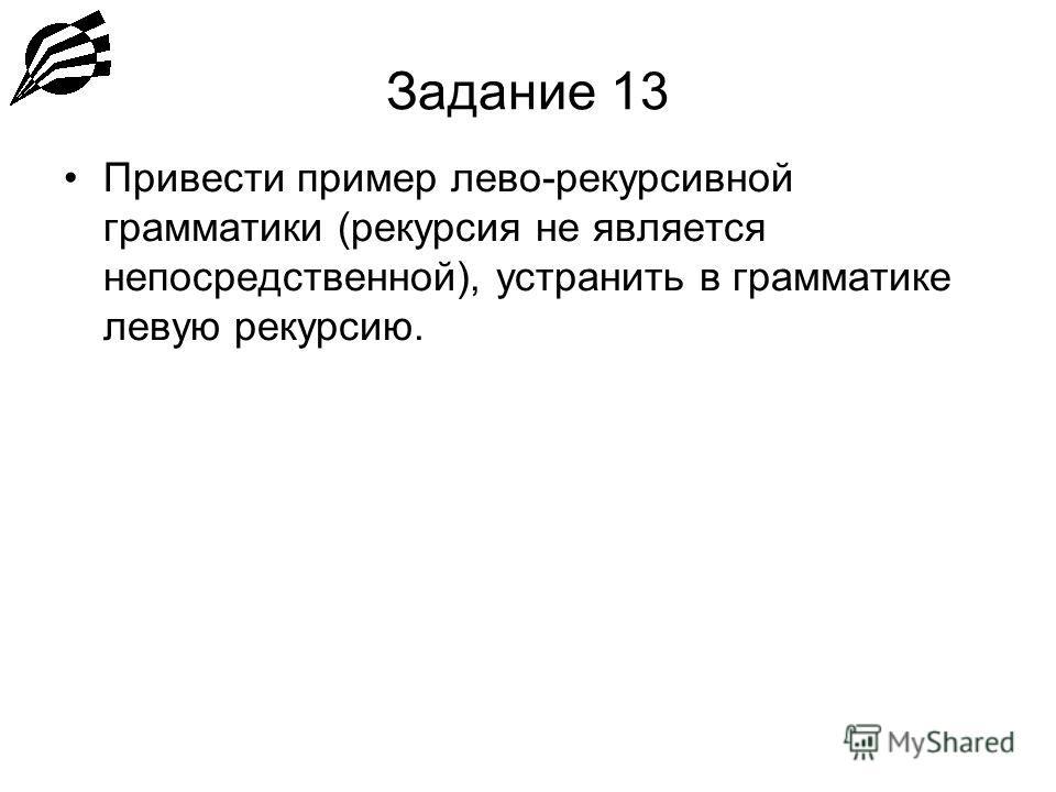 Задание 13 Привести пример лево-рекурсивной грамматики (рекурсия не является непосредственной), устранить в грамматике левую рекурсию.