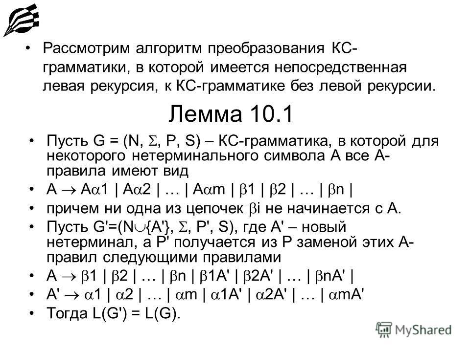 Лемма 10.1 Пусть G = (N,, P, S) – КС-грамматика, в которой для некоторого нетерминального символа А все А- правила имеют вид А A 1 | A 2 | … | A m | 1 | 2 | … | n | причем ни одна из цепочек i не начинается с А. Пусть G'=(N {A'},, P', S), где A' – но