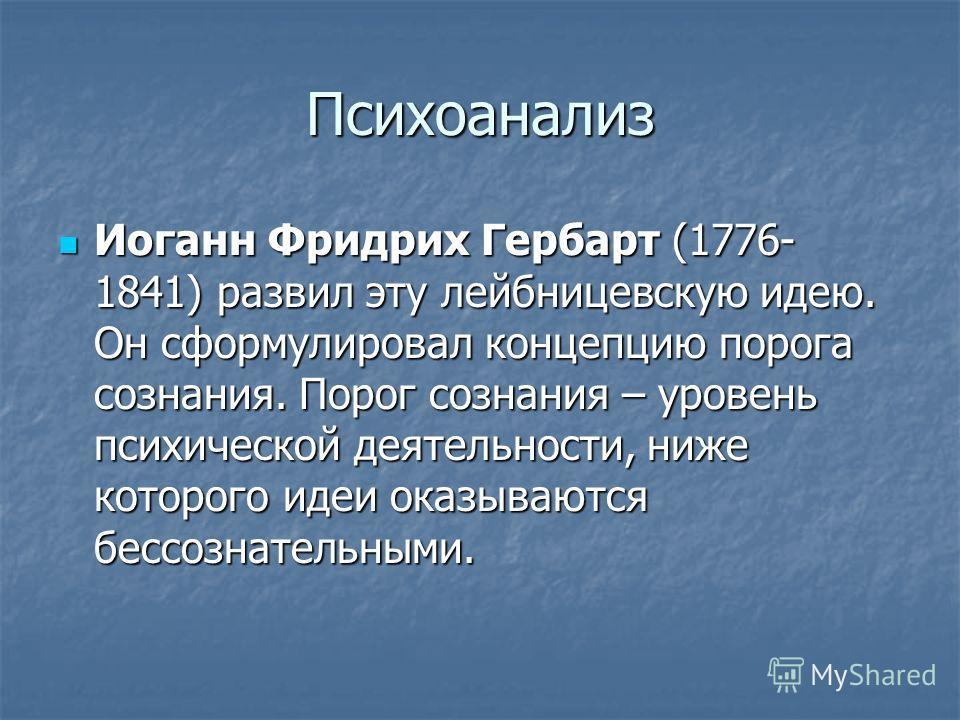 Психоанализ Иоганн Фридрих Гербарт (1776- 1841) развил эту лейбницевскую идею. Он сформулировал концепцию порога сознания. Порог сознания – уровень психической деятельности, ниже которого идеи оказываются бессознательными. Иоганн Фридрих Гербарт (177