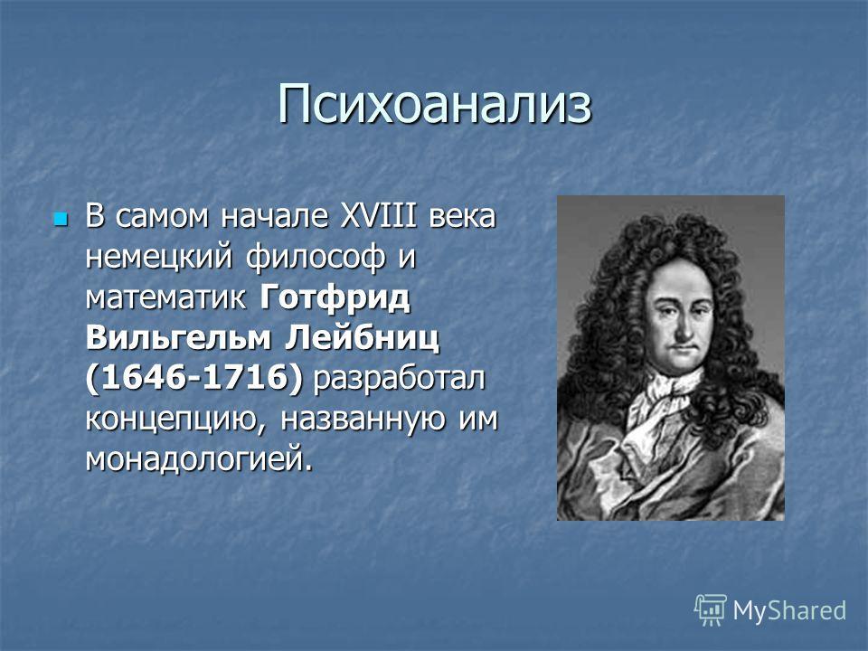 Психоанализ В самом начале XVIII века немецкий философ и математик Готфрид Вильгельм Лейбниц (1646-1716) разработал концепцию, названную им монадологией. В самом начале XVIII века немецкий философ и математик Готфрид Вильгельм Лейбниц (1646-1716) раз