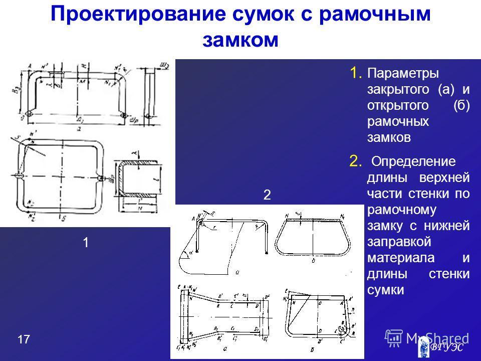 17 Проектирование сумок с рамочным замком 1 1. Параметры закрытого (а) и открытого (б) рамочных замков 2. Определение длины верхней части стенки по рамочному замку с нижней заправкой материала и длины стенки сумки 2 2