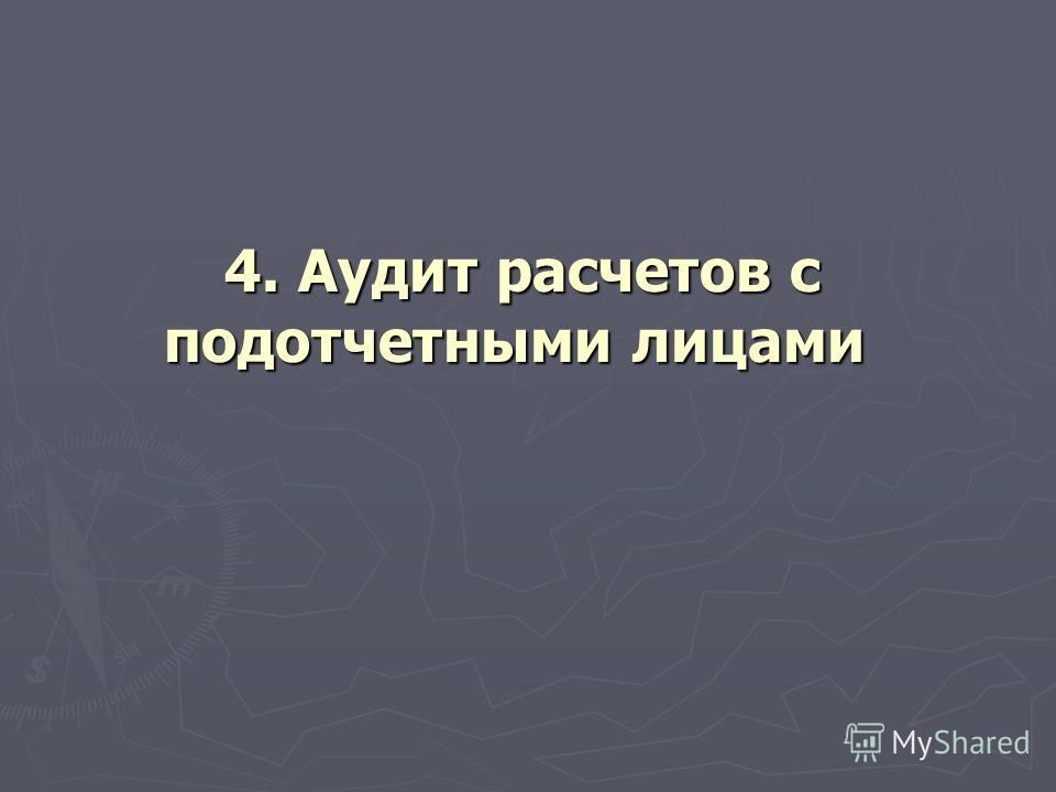 4. Аудит расчетов с подотчетными лицами 4. Аудит расчетов с подотчетными лицами