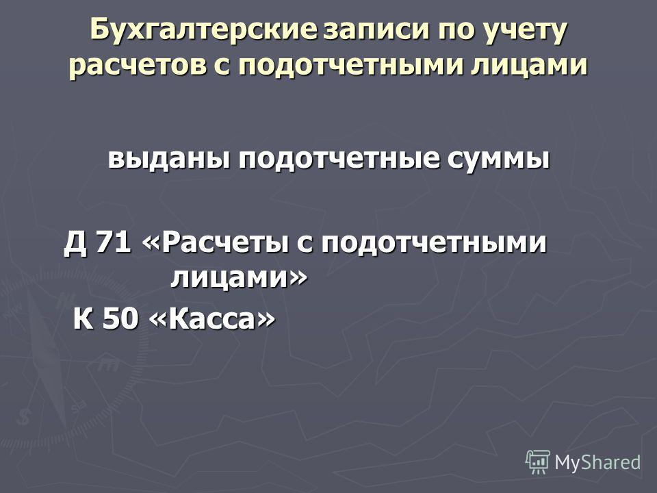 Бухгалтерские записи по учету расчетов с подотчетными лицами выданы подотчетные суммы Д 71 «Расчеты с подотчетными лицами» К 50 «Касса» К 50 «Касса»