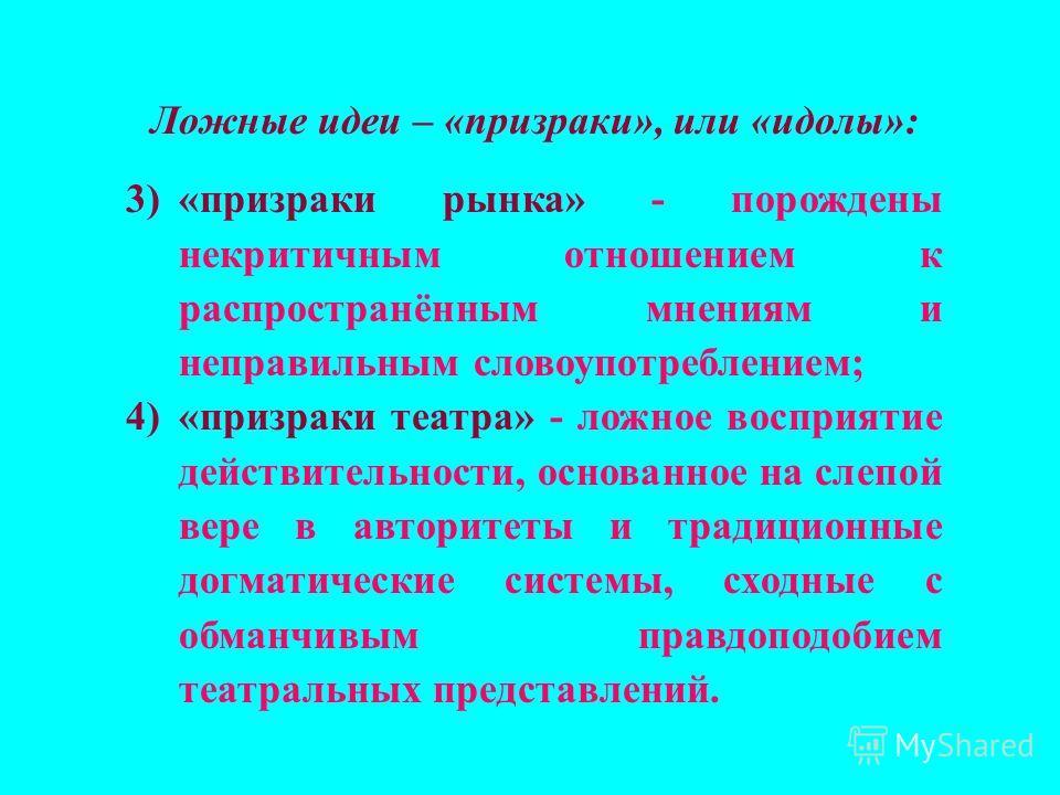 Ложные идеи – «призраки», или «идолы»: 3)«призраки рынка» - порождены некритичным отношением к распространённым мнениям и неправильным словоупотреблением; 4)«призраки театра» - ложное восприятие действительности, основанное на слепой вере в авторитет