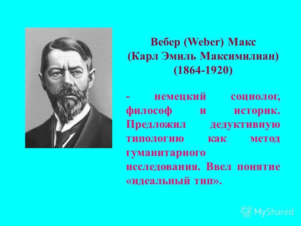 Вебер (Weber) Макс (Карл Эмиль Максимилиан) (1864-1920) - немецкий социолог, философ и историк. Предложил дедуктивную типологию как метод гуманитарного исследования. Ввел понятие «идеальный тип».