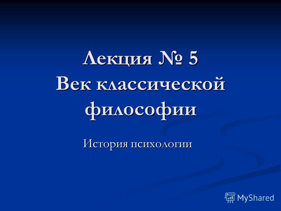 Лекция 5 Век классической философии История психологии
