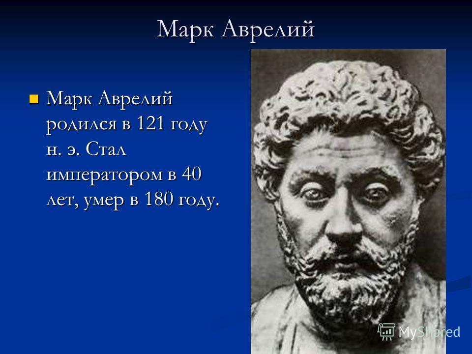 Марк Аврелий Марк Аврелий родился в 121 году н. э. Стал императором в 40 лет, умер в 180 году. Марк Аврелий родился в 121 году н. э. Стал императором в 40 лет, умер в 180 году.