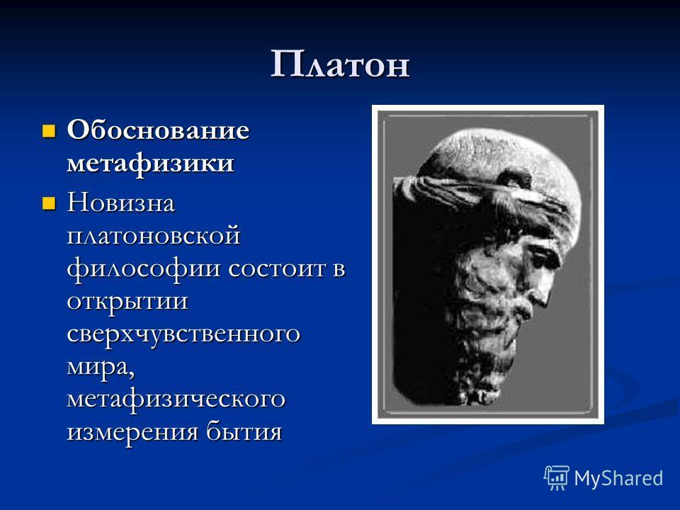 Платон Обоснование метафизики Обоснование метафизики Новизна платоновской философии состоит в открытии сверхчувственного мира, метафизического измерения бытия Новизна платоновской философии состоит в открытии сверхчувственного мира, метафизического и