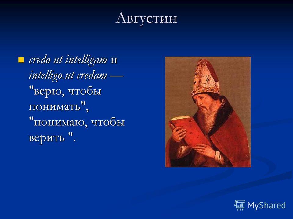 Августин credo ut intelligam и intelligo.ut credam верю, чтобы понимать, понимаю, чтобы верить . credo ut intelligam и intelligo.ut credam верю, чтобы понимать, понимаю, чтобы верить .