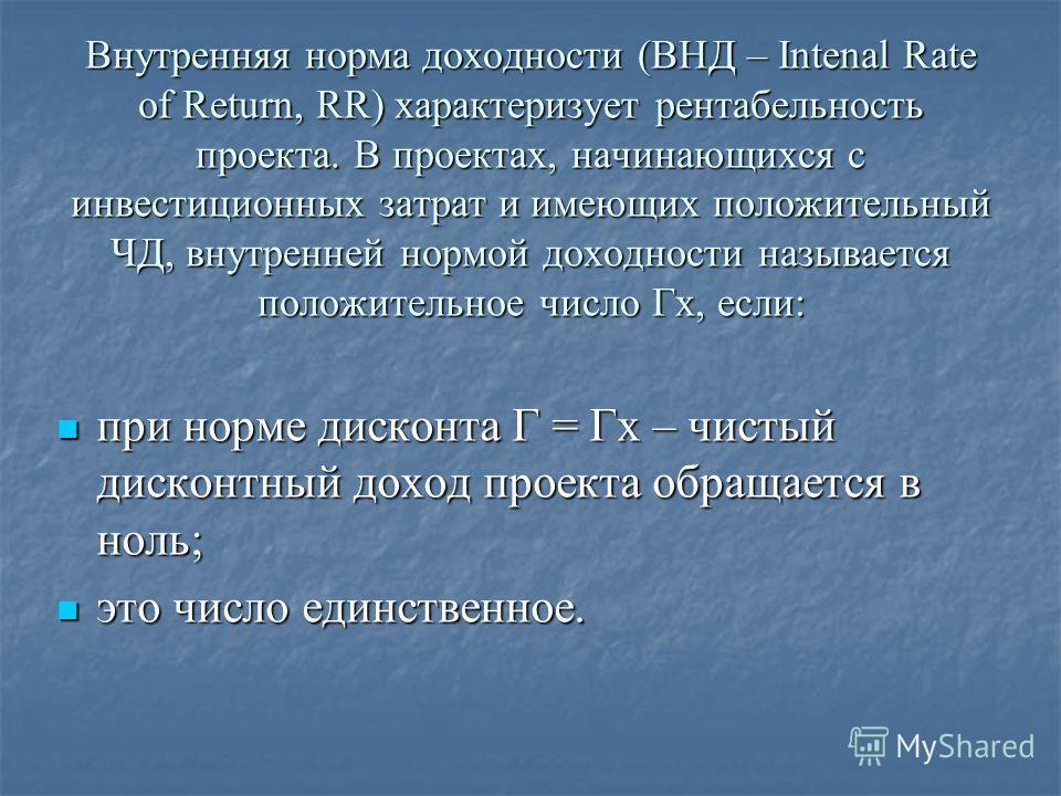 Внутренняя норма доходности (ВНД – Intenal Rate of Return, RR) характеризует рентабельность проекта. В проектах, начинающихся с инвестиционных затрат и имеющих положительный ЧД, внутренней нормой доходности называется положительное число Гх, если: пр