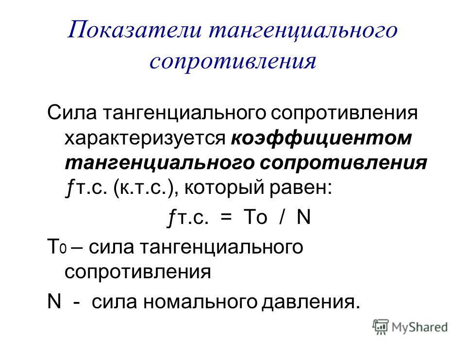 Показатели тангенциального сопротивления Сила тангенциального сопротивления характеризуется коэффициентом тангенциального сопротивления ƒт.с. (к.т.с.), который равен: ƒт.с. = То / N Т 0 – сила тангенциального сопротивления N - сила номального давлени