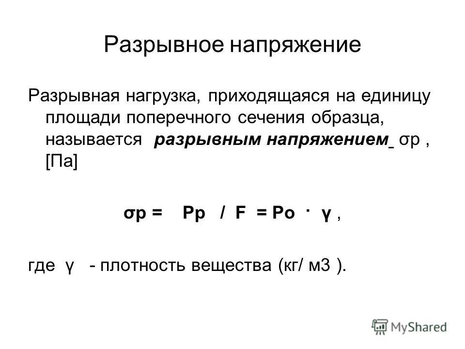 Разрывное напряжение Разрывная нагрузка, приходящаяся на единицу площади поперечного сечения образца, называется разрывным напряжением σр, [Па] σр = Рр / F = Ро · γ, где γ - плотность вещества (кг/ м3 ).