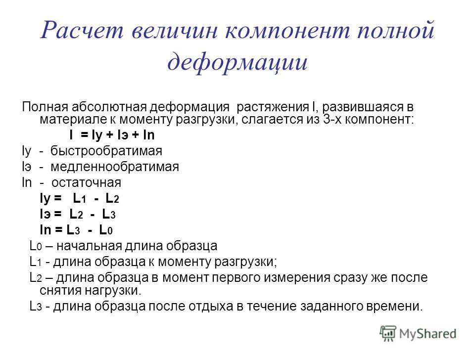 Расчет величин компонент полной деформации Полная абсолютная деформация растяжения l, развившаяся в материале к моменту разгрузки, слагается из 3-х компонент: l = ly + lэ + ln ly - быстрообратимая lэ - медленнообратимая ln - остаточная ly = L 1 - L 2