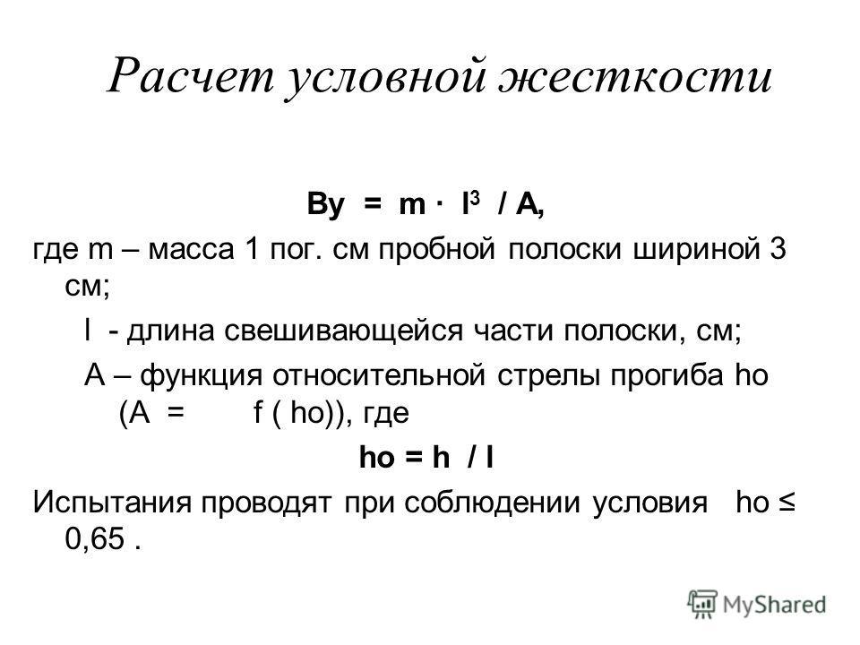 Расчет условной жесткости Ву = m · l 3 / А, где m – масса 1 пог. см пробной полоски шириной 3 см; l - длина свешивающейся части полоски, см; А – функция относительной стрелы прогиба ho (А = f ( ho)), где ho = h / l Испытания проводят при соблюдении у